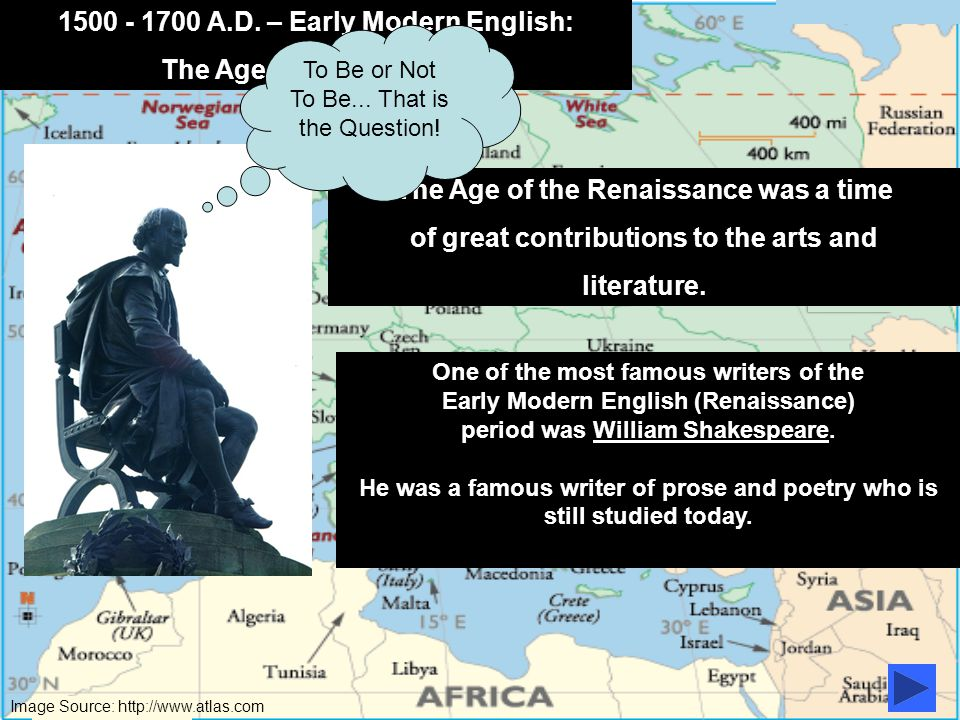 Image Source: http://www.atlas.com 1500 - 1700 A.D. – Early Modern English: The Age of Renaissance In 1558, Queen Elizabeth I became the first woman t