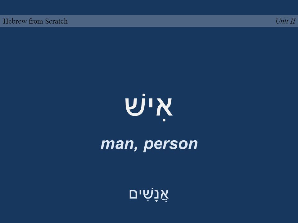 אִישׁ man, person Unit IIHebrew from Scratch אֲנָשִׁים