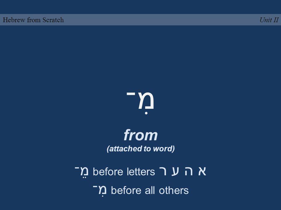 מִ־ from (attached to word) Unit IIHebrew from Scratch מֵ־ before letters א ה ע ר מִ־ before all others