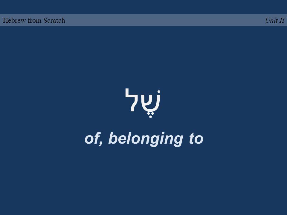 שֶׁל of, belonging to Unit IIHebrew from Scratch