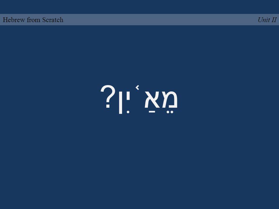 מֵאַ ֫ יִן? Unit IIHebrew from Scratch