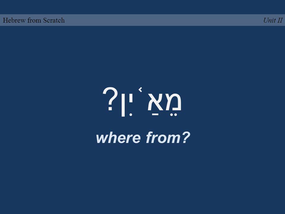 מֵאַ ֫ יִן? where from? Unit IIHebrew from Scratch