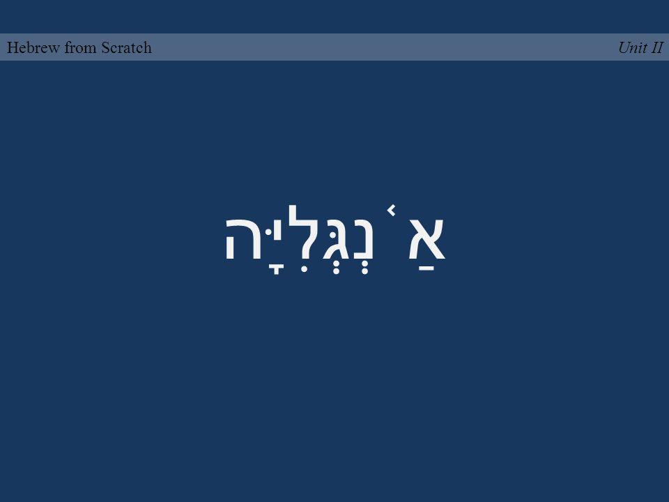 אַ ֫ נְגְּלִיָּה Unit IIHebrew from Scratch