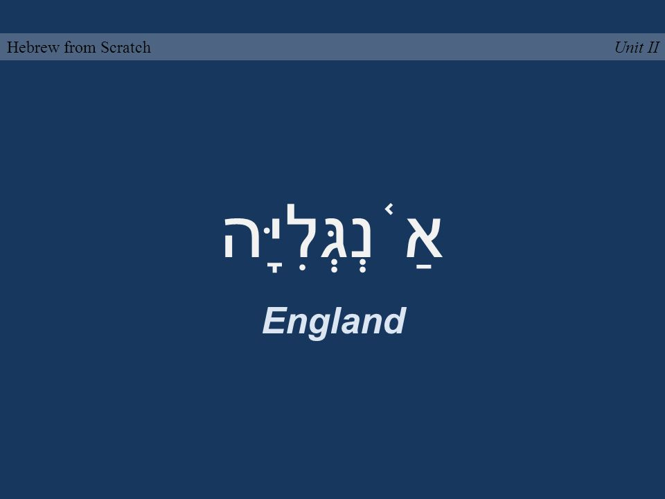 אַ ֫ נְגְּלִיָּה England Unit IIHebrew from Scratch