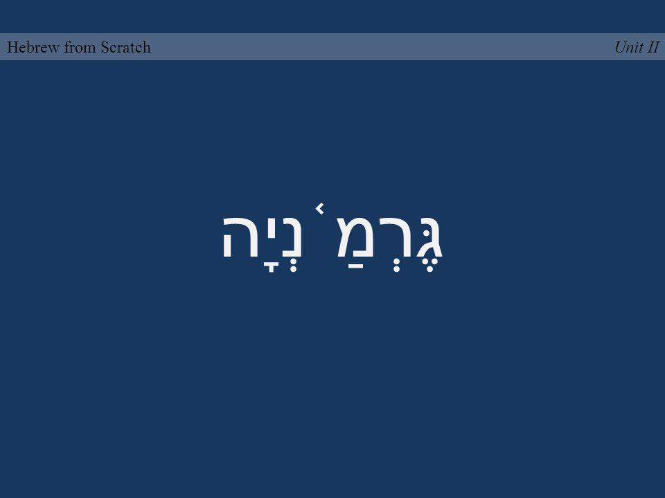 גֶּרְמַ ֫ נְיָה Unit IIHebrew from Scratch