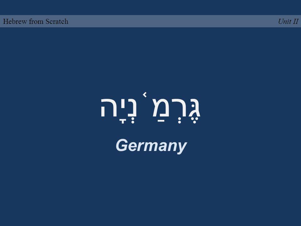 גֶּרְמַ ֫ נְיָה Germany Unit IIHebrew from Scratch