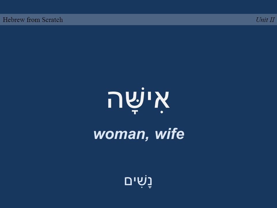 אִישָּׁה woman, wife Unit IIHebrew from Scratch נָשִׁים