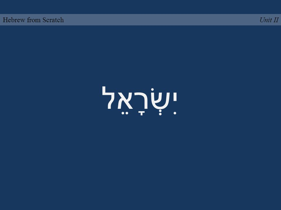 יִשְׂרָאֵל Unit IIHebrew from Scratch