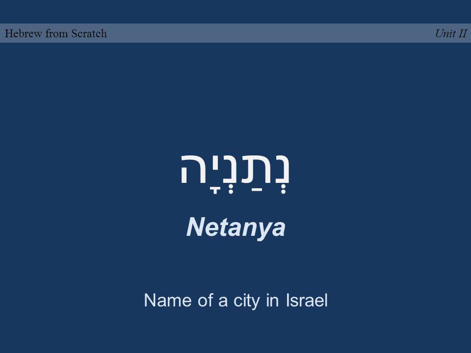 נְתַנְיָה Netanya Unit IIHebrew from Scratch Name of a city in Israel