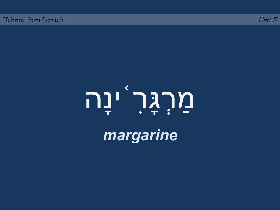 מַרְגָּרִ ֫ ינָה margarine Unit IIHebrew from Scratch