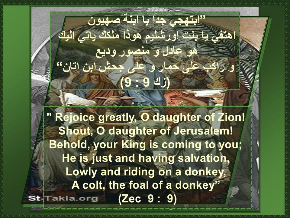 ابتهجي جدا يا ابنة صهيون اهتفي يا بنت اورشليم هوذا ملكك ياتي اليك هو عادل و منصور وديع و راكب على حمار و على جحش ابن اتان (زك 9 : 9) Rejoice greatly, O daughter of Zion.