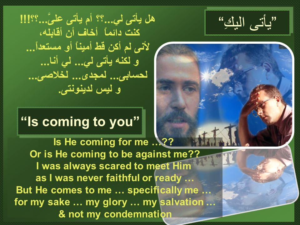 Is coming to you هل يأتى لي...؟؟ أم يأتى علىَّ...؟؟!!.