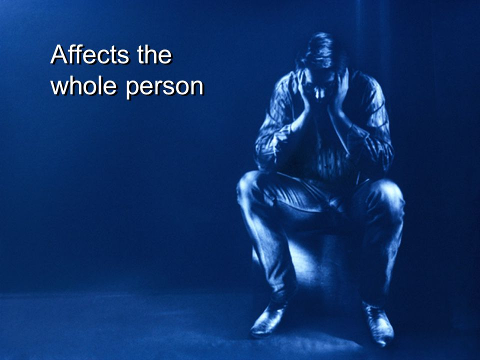 Affects the whole person Affects the whole person