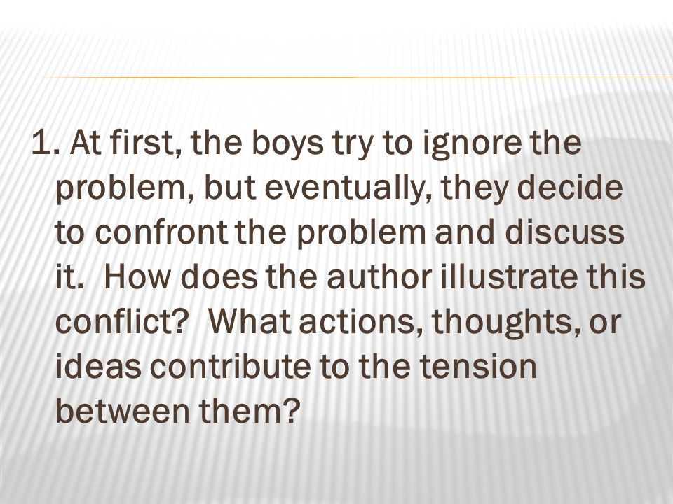 1. At first, the boys try to ignore the problem, but eventually, they decide to confront the problem and discuss it. How does the author illustrate th