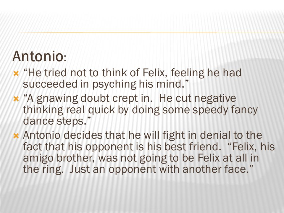 """Antonio :  """"He tried not to think of Felix, feeling he had succeeded in psyching his mind.""""  """"A gnawing doubt crept in. He cut negative thinking rea"""