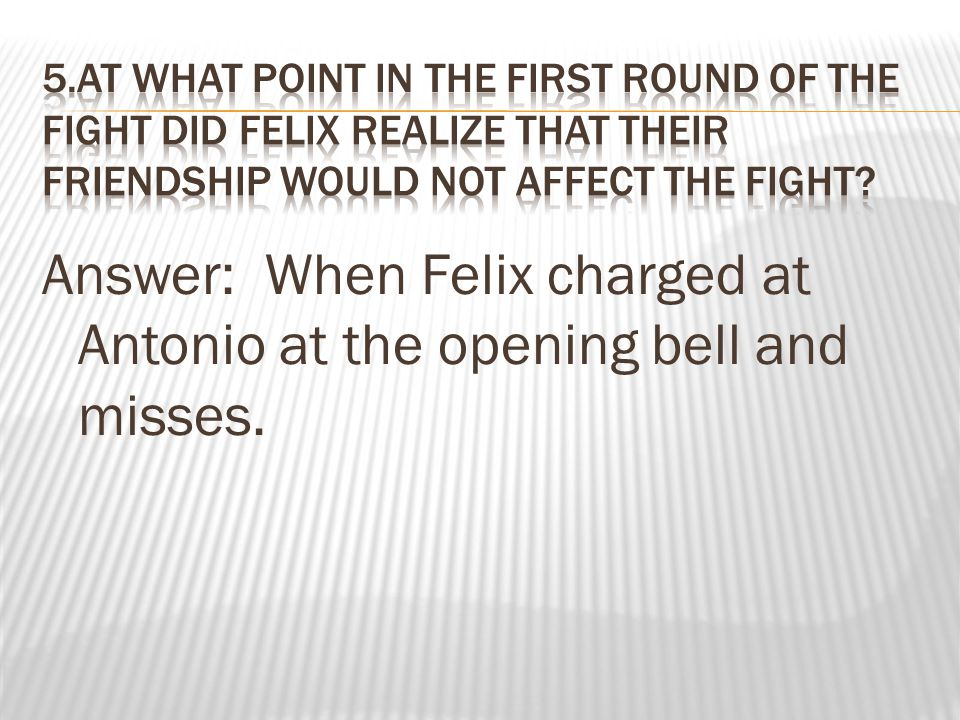 Answer: When Felix charged at Antonio at the opening bell and misses.