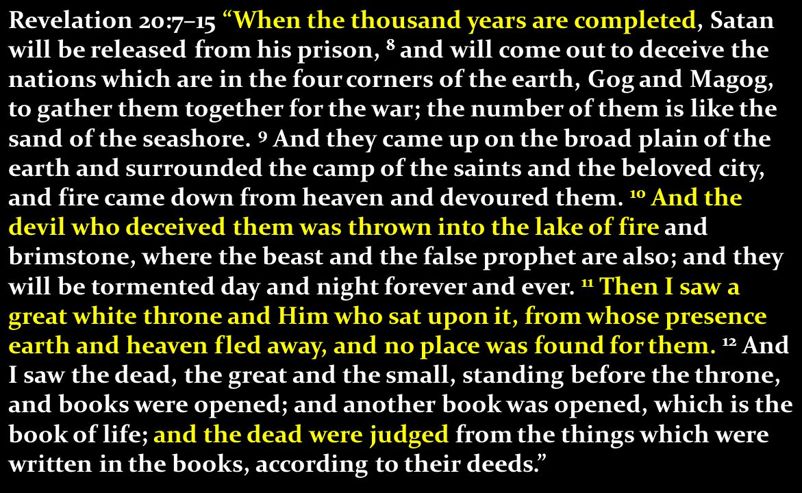 Revelation 20:7–15 When the thousand years are completed, Satan will be released from his prison, 8 and will come out to deceive the nations which are in the four corners of the earth, Gog and Magog, to gather them together for the war; the number of them is like the sand of the seashore.