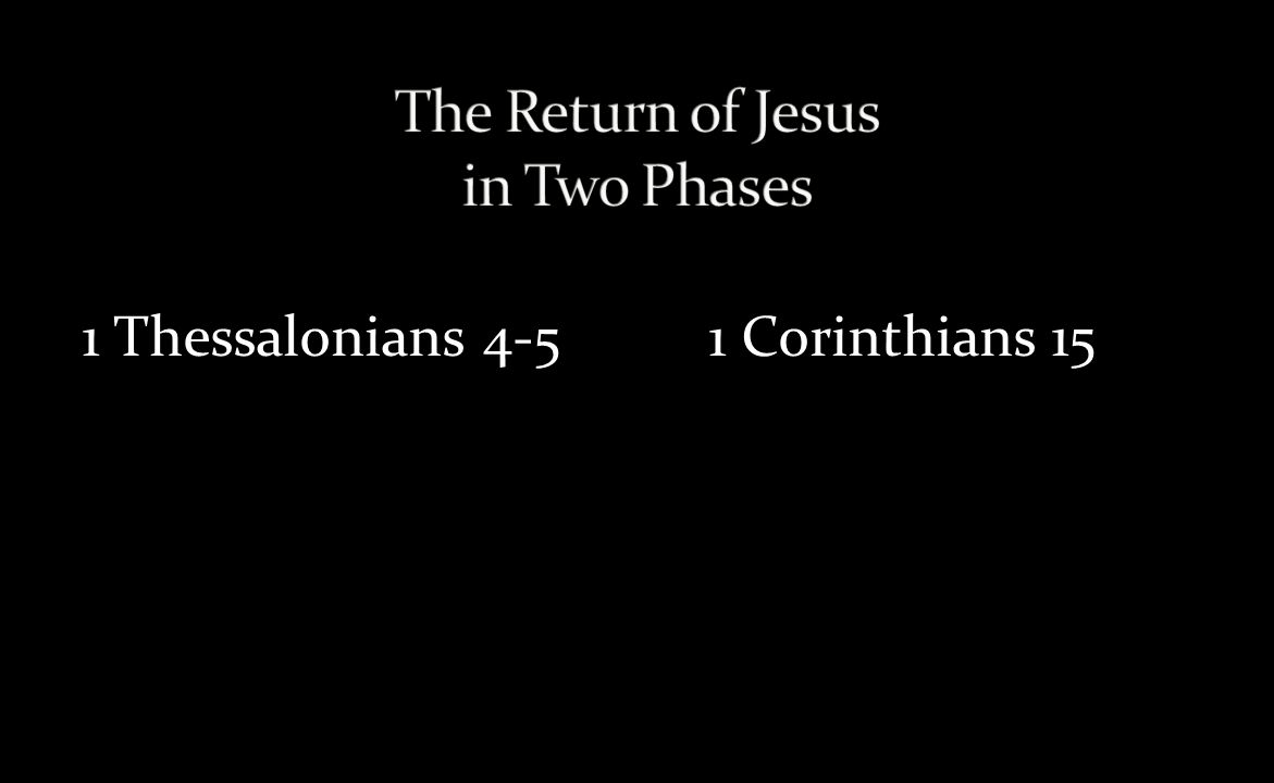 Phase 1 Jesus' coming to the clouds to give resurrection bodies to all Christians (1 Thess 4:13-18) Place: Clouds Mood: Joyous and comforting Focus: Resurrection of Christians God's Action: Gathering Player: Christians only mentioned Prerequisites: None Phase 2 Jesus' coming to the earth to Judge and Rule (1 Thess 5, Rev.