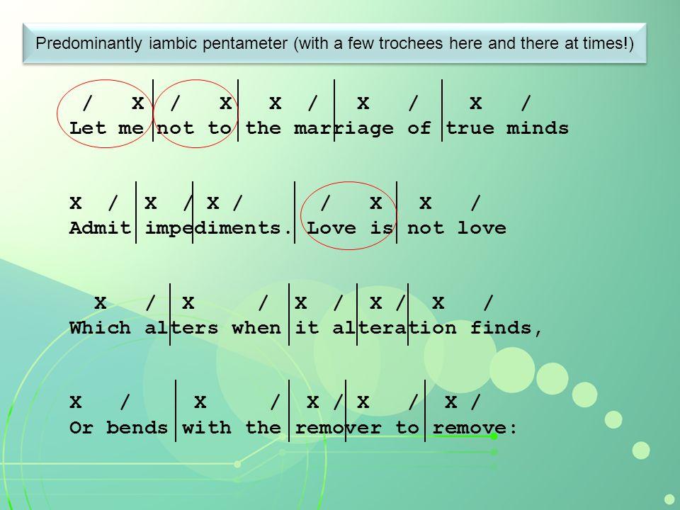 / X / X X / X / X / Let me not to the marriage of true minds X / X / X / / X X / Admit impediments. Love is not love X / X / X / X / X / Which alters