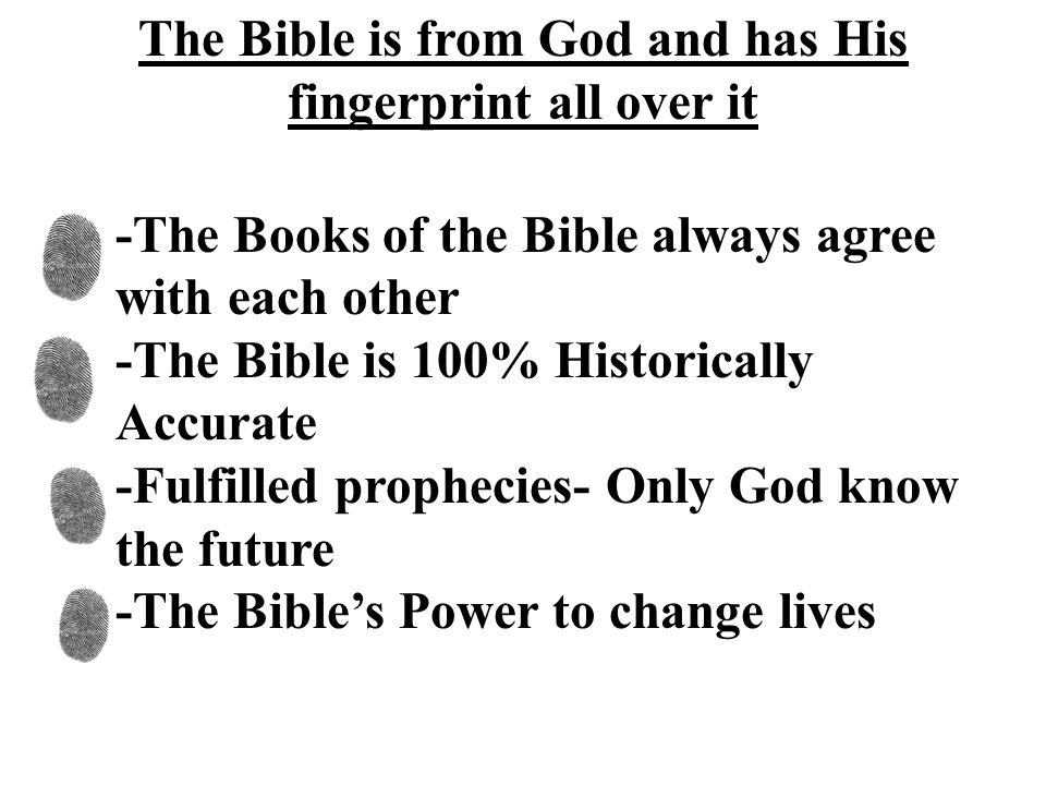 The Bible is from God and has His fingerprint all over it -The Books of the Bible always agree with each other -The Bible is 100% Historically Accurate -Fulfilled prophecies- Only God know the future -The Bible's Power to change lives