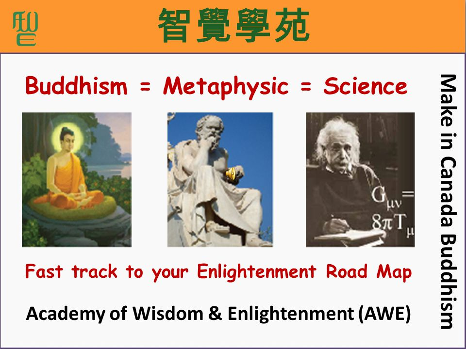 智覺學苑 Fast track to your Enlightenment Road Map Make in Canada Buddhism Academy of Wisdom & Enlightenment (AWE) Buddhism = Metaphysic = Science