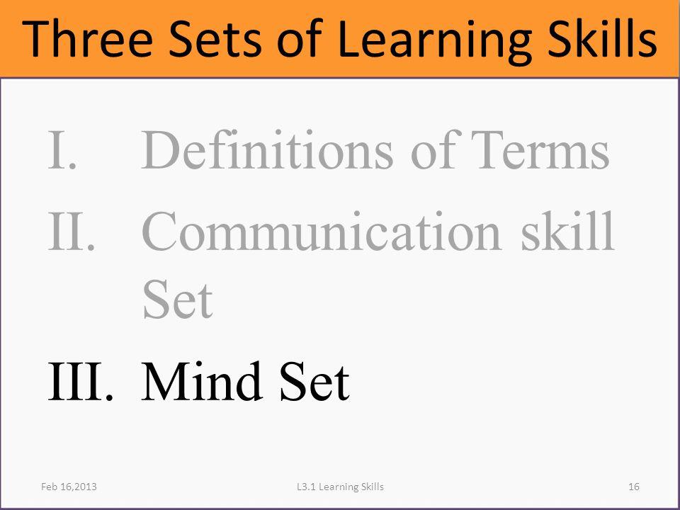 L3.1 Learning SkillsFeb 16,2013 I.Definitions of Terms II.Communication skill Set III.Mind Set Three Sets of Learning Skills 16
