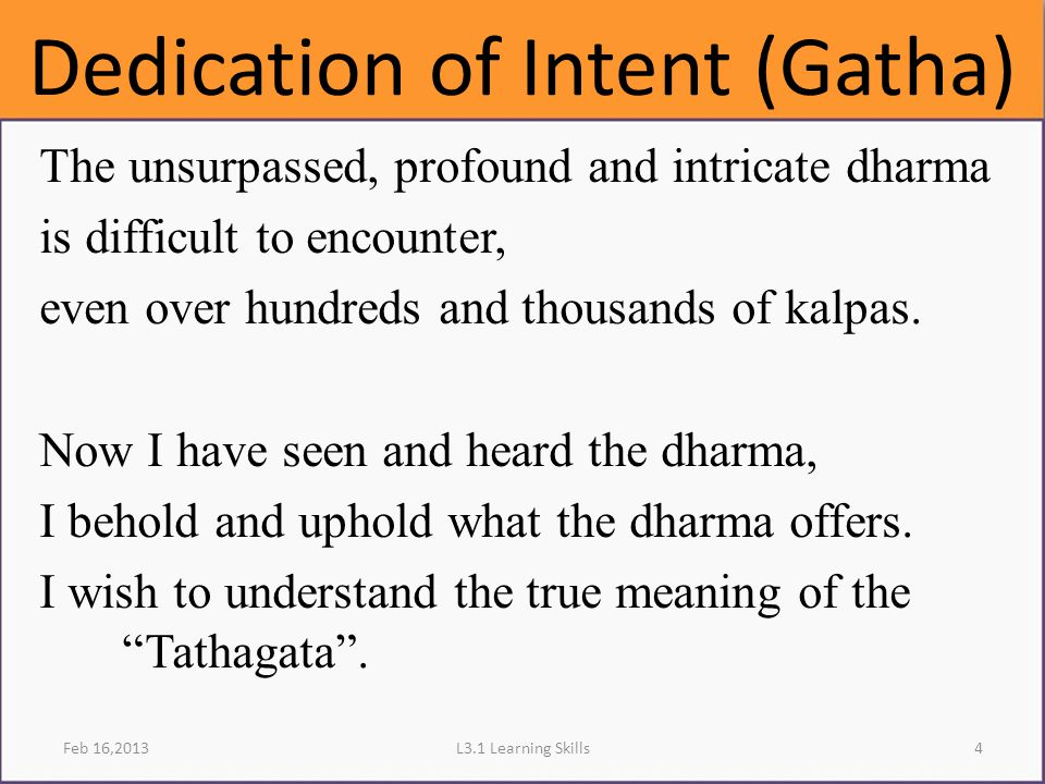 Dedication of Intent (Gatha) The unsurpassed, profound and intricate dharma is difficult to encounter, even over hundreds and thousands of kalpas. Now