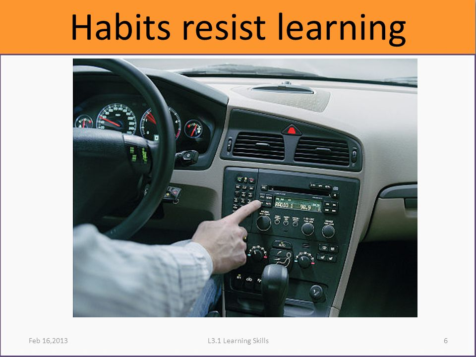 Feb 16,2013 Habits resist learning 6