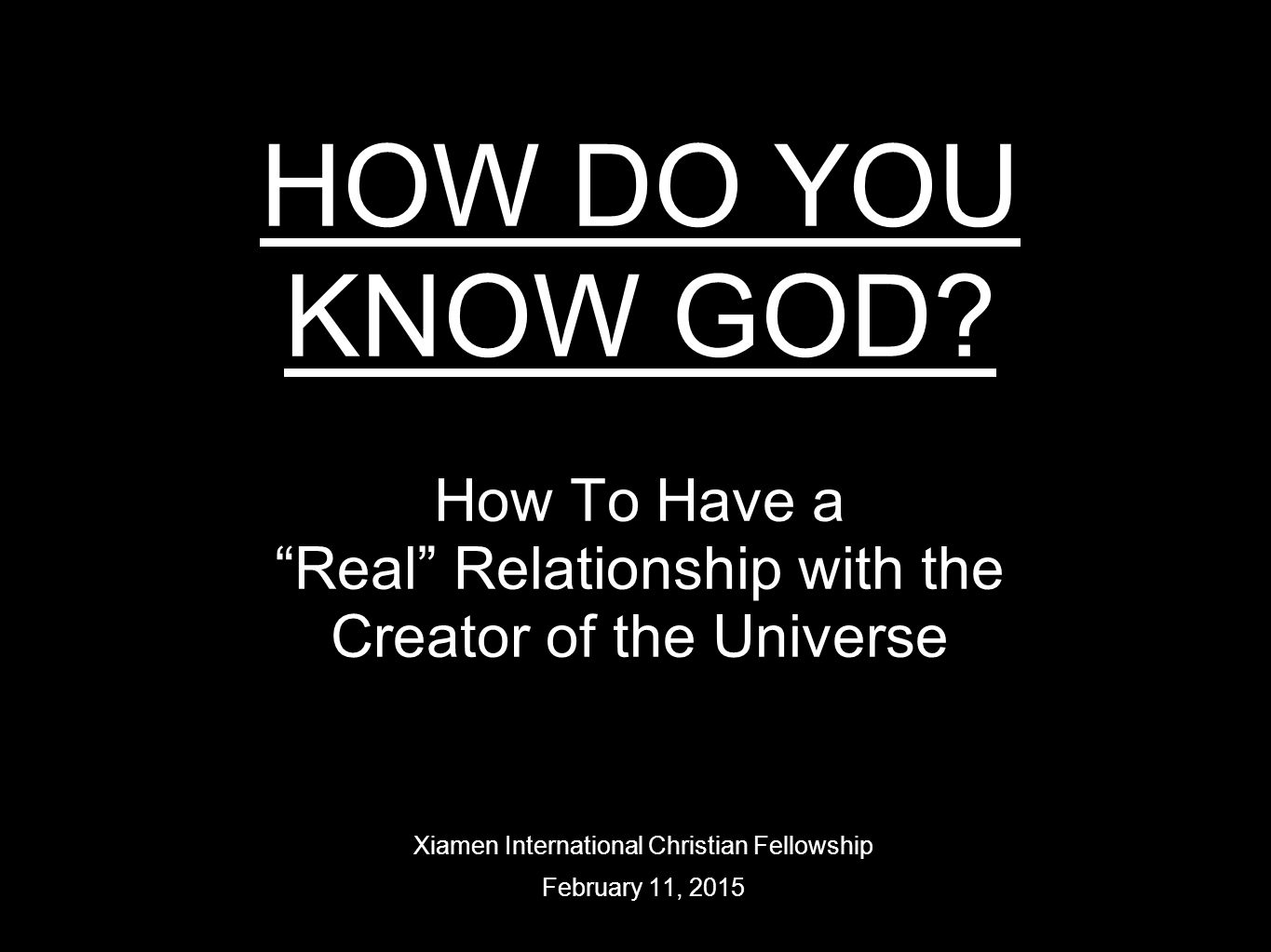 """HOW DO YOU KNOW GOD? How To Have a """"Real"""" Relationship with the Creator of the Universe Xiamen International Christian Fellowship February 11, 2015"""