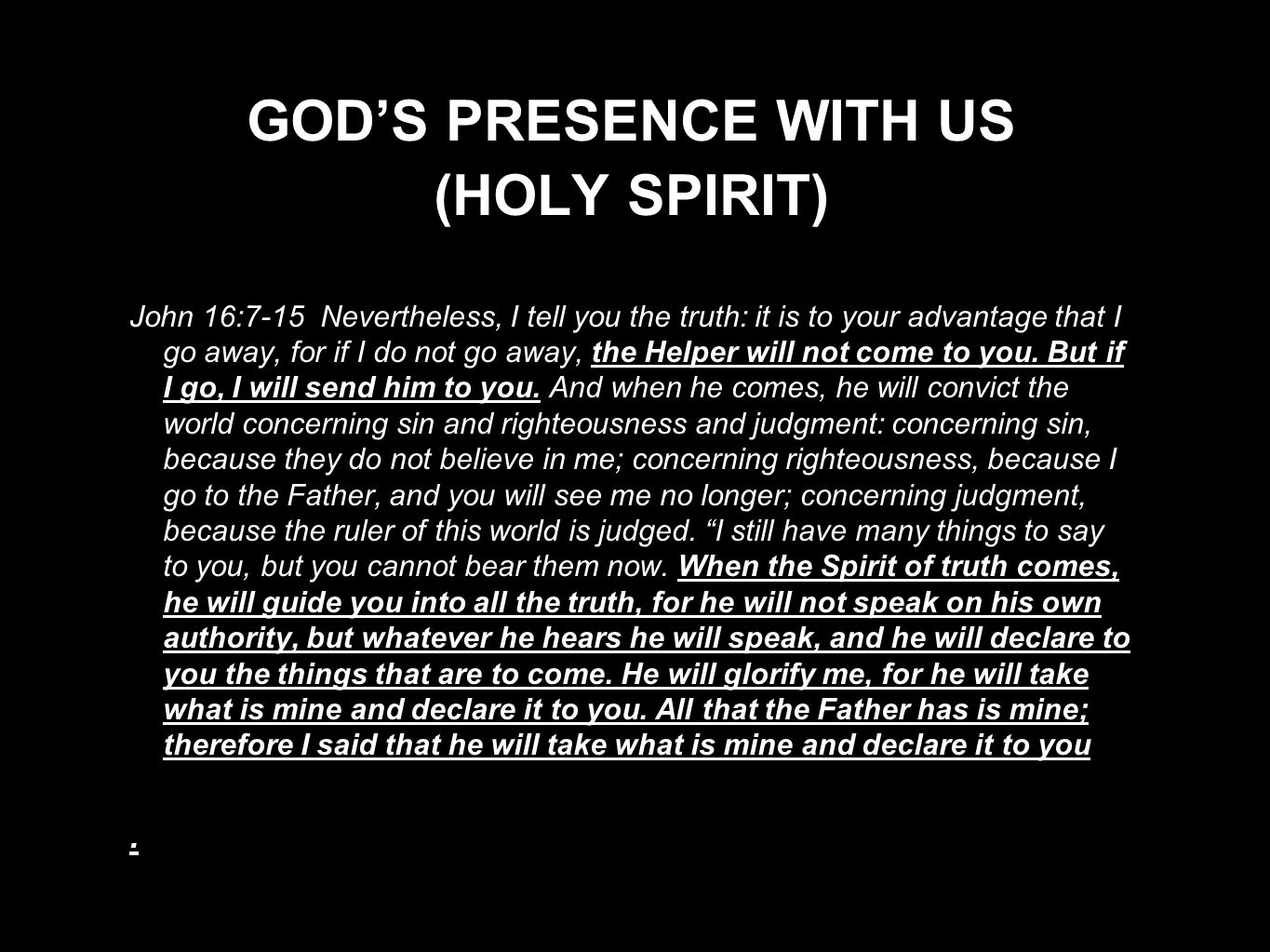 GOD'S PRESENCE WITH US (HOLY SPIRIT) John 16:7-15 Nevertheless, I tell you the truth: it is to your advantage that I go away, for if I do not go away,