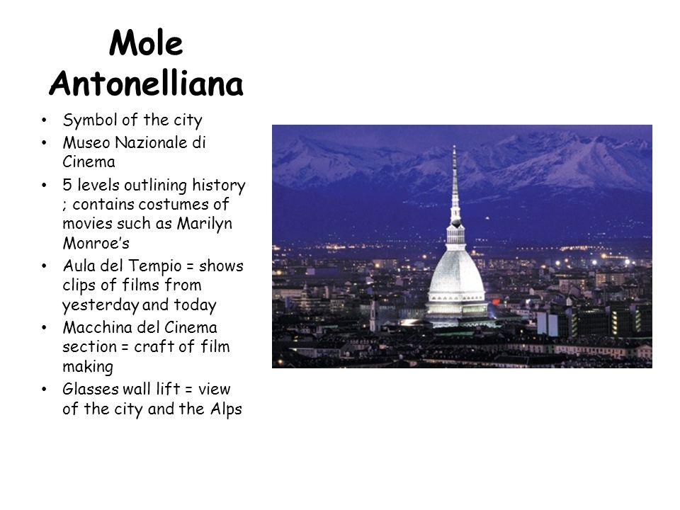 Mole Antonelliana Symbol of the city Museo Nazionale di Cinema 5 levels outlining history ; contains costumes of movies such as Marilyn Monroe's Aula del Tempio = shows clips of films from yesterday and today Macchina del Cinema section = craft of film making Glasses wall lift = view of the city and the Alps