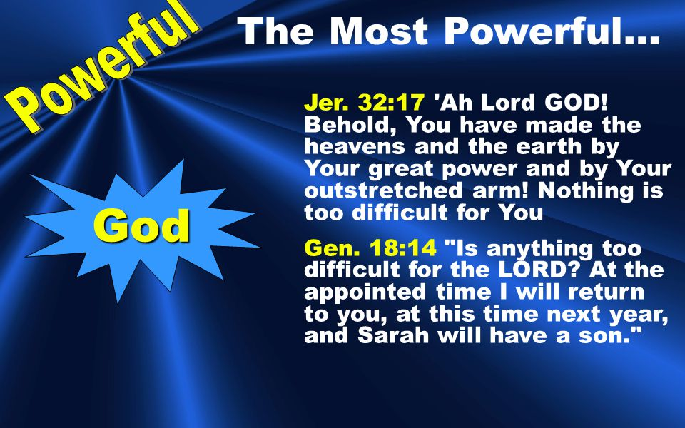 The Most Powerful… God Jer.32:17 Ah Lord GOD.