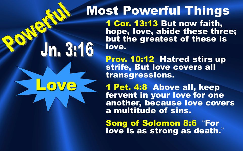 Love 1 Cor. 13:13 But now faith, hope, love, abide these three; but the greatest of these is love.
