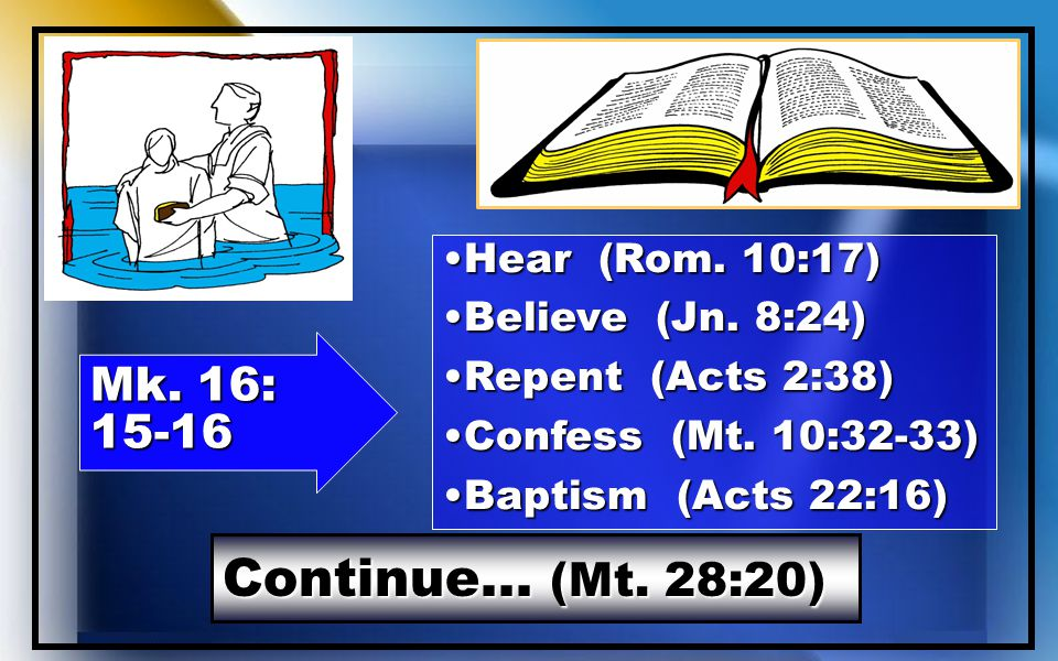 Continue… (Mt. 28:20) Mk. 16: 15-16 Hear (Rom. 10:17)Hear (Rom.