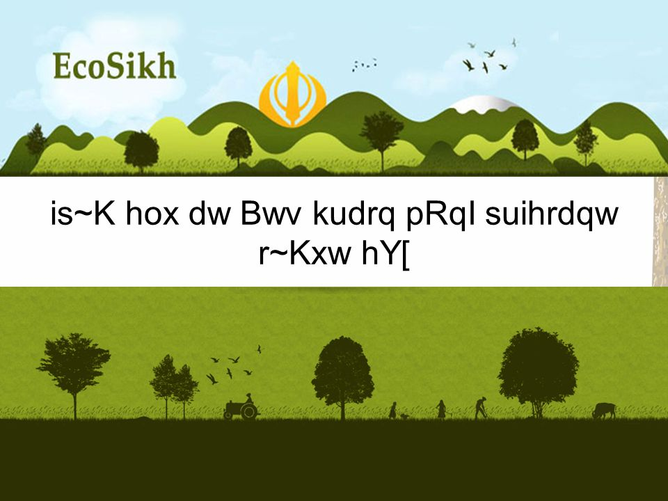 is~K hox dw Bwv kudrq pRqI suihrdqw r~Kxw hY[ A Sikh Vision for the Environment