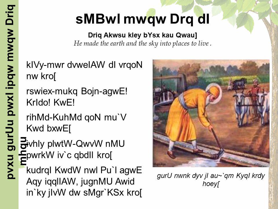 sMBwl mwqw Drq dI Driq Akwsu kIey bYsx kau Qwau] He made the earth and the sky into places to live.