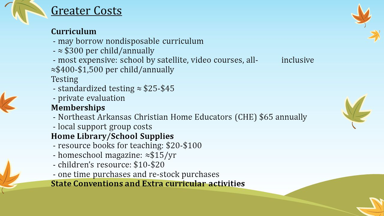 Greater Costs Curriculum - may borrow nondisposable curriculum - ≈ $300 per child/annually - most expensive: school by satellite, video courses, all-inclusive ≈$400-$1,500 per child/annually Testing - standardized testing ≈ $25-$45 - private evaluation Memberships - Northeast Arkansas Christian Home Educators (CHE) $65 annually - local support group costs Home Library/School Supplies - resource books for teaching: $20-$100 - homeschool magazine: ≈$15/yr - children's resource: $10-$20 - one time purchases and re-stock purchases State Conventions and Extra curricular activities