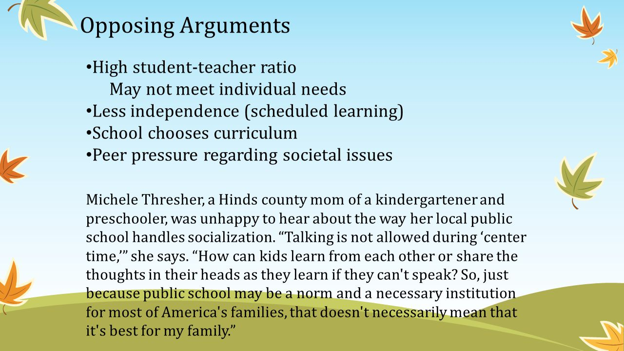Opposing Arguments High student-teacher ratio May not meet individual needs Less independence (scheduled learning) School chooses curriculum Peer pressure regarding societal issues Michele Thresher, a Hinds county mom of a kindergartener and preschooler, was unhappy to hear about the way her local public school handles socialization.