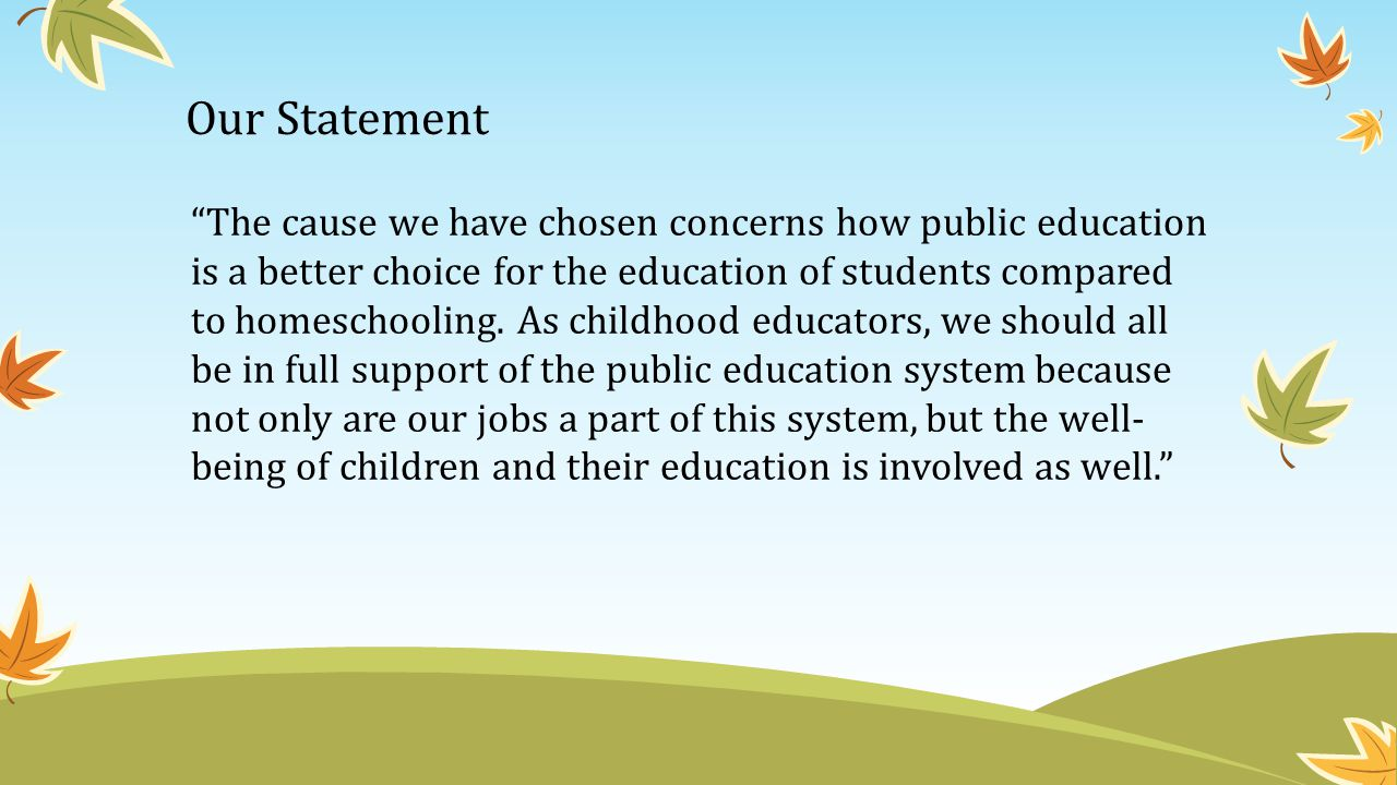Our Statement The cause we have chosen concerns how public education is a better choice for the education of students compared to homeschooling.
