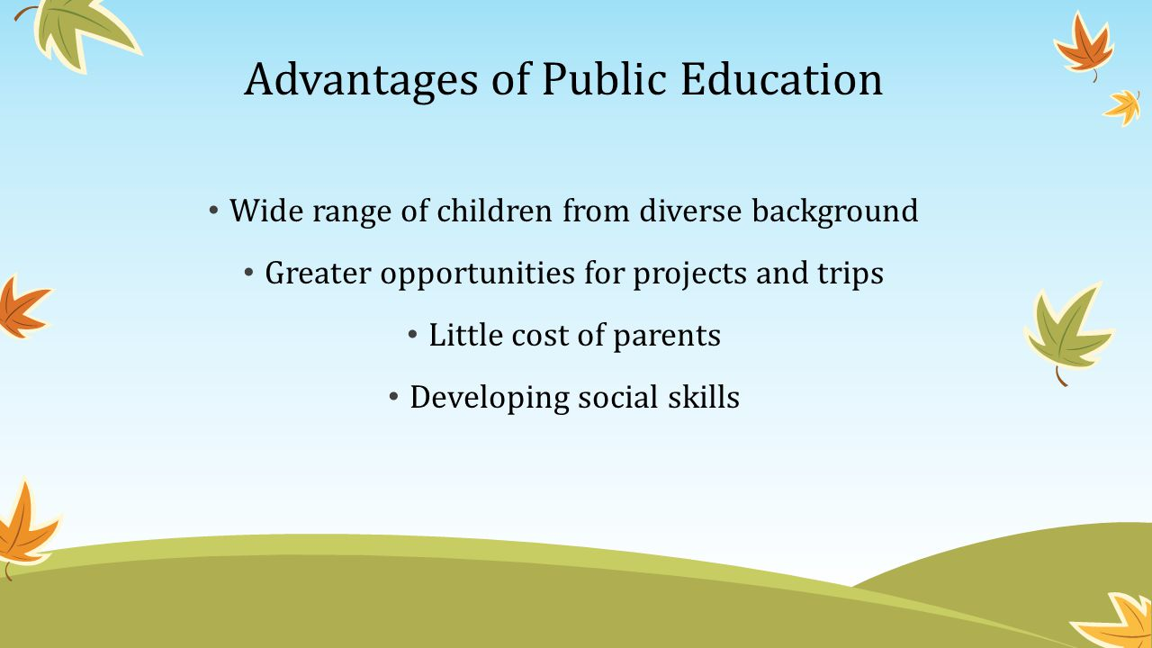 Advantages of Public Education Public schools generally have a range of children from socioeconomic classes and a variety of backgrounds.