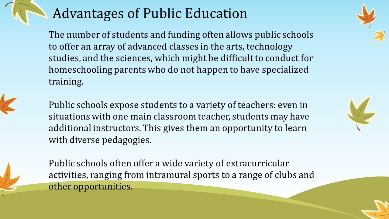 Advantages of Public Education The number of students and funding often allows public schools to offer an array of advanced classes in the arts, technology studies, and the sciences, which might be difficult to conduct for homeschooling parents who do not happen to have specialized training.