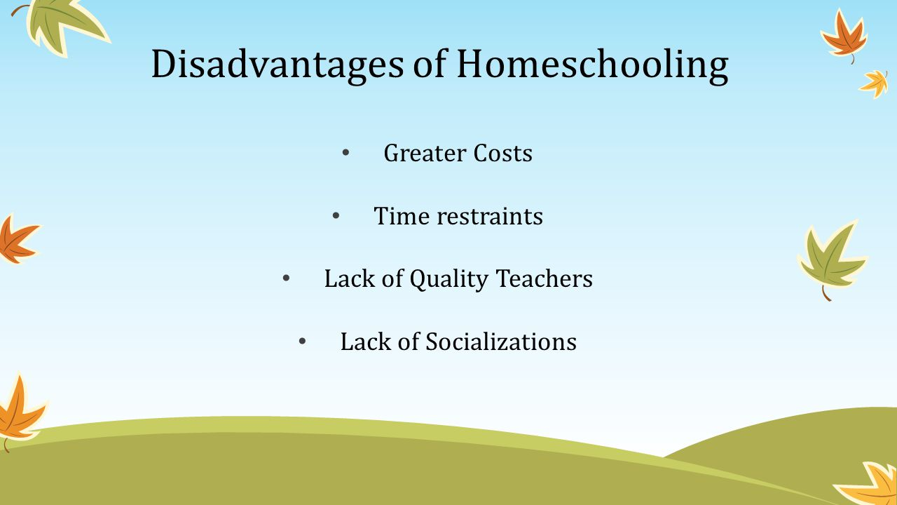 Disadvantages of Homeschooling Greater Costs Time restraints Lack of Quality Teachers Lack of Socializations