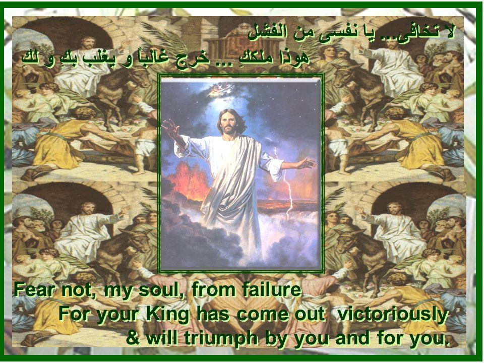لا تخافى... يا نفسى من المجهول هوذا ملككِ... يملك الزمان والمكان و ينجيكِ لا تخافى...