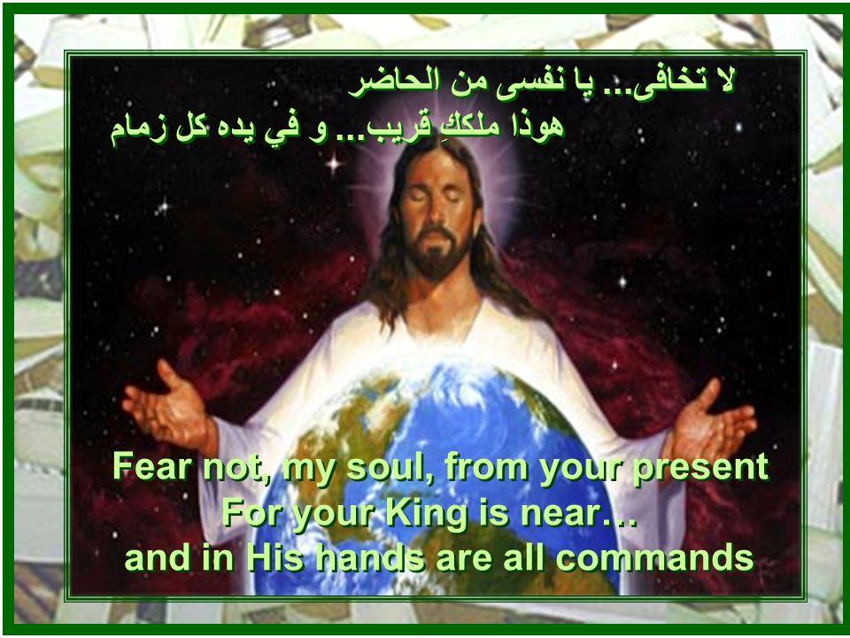 لا تخافى... يا نفسى من الماضى هوذا ملككِ قادر أن يمحو الآثام أن يمحو الآثام لا تخافى...