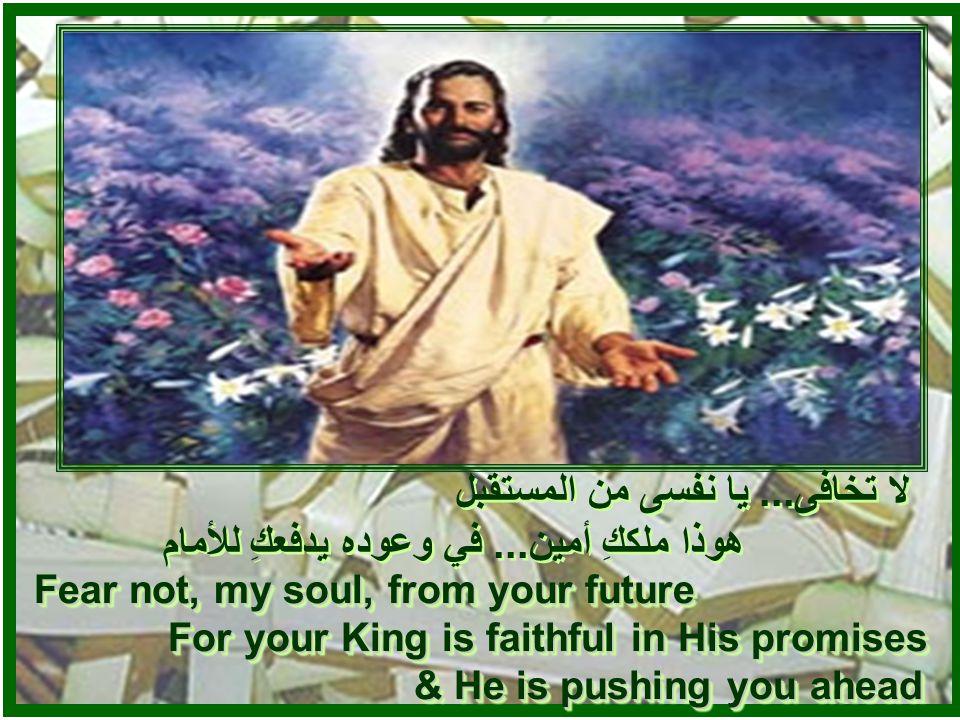 لا تخافى... يا نفسى من الحاضر هوذا ملككِ قريب... و في يده كل زمام لا تخافى...