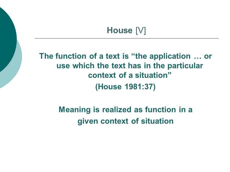 "The function of a text is ""the application … or use which the text has in the particular context of a situation"" (House 1981:37) Meaning is realized a"