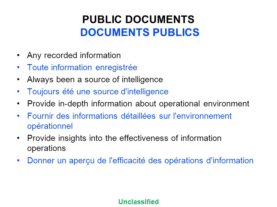 Unclassified PUBLIC DOCUMENTS DOCUMENTS PUBLICS Any recorded information Toute information enregistrée Always been a source of intelligence Toujours été une source d intelligence Provide in-depth information about operational environment Fournir des informations détaillées sur l environnement opérationnel Provide insights into the effectiveness of information operations Donner un aperçu de l efficacité des opérations d information