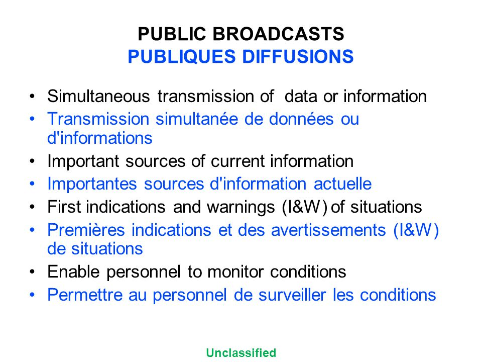 Unclassified PUBLIC BROADCASTS PUBLIQUES DIFFUSIONS Simultaneous transmission of data or information Transmission simultanée de données ou d informations Important sources of current information Importantes sources d information actuelle First indications and warnings (I&W) of situations Premières indications et des avertissements (I&W) de situations Enable personnel to monitor conditions Permettre au personnel de surveiller les conditions