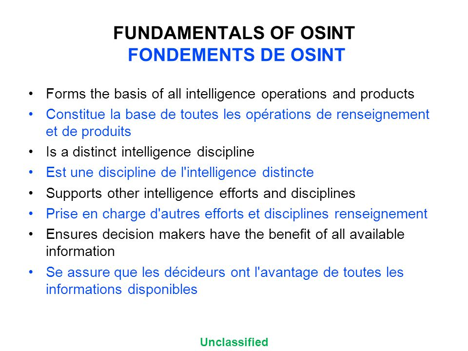 Unclassified FUNDAMENTALS OF OSINT FONDEMENTS DE OSINT Forms the basis of all intelligence operations and products Constitue la base de toutes les opérations de renseignement et de produits Is a distinct intelligence discipline Est une discipline de l intelligence distincte Supports other intelligence efforts and disciplines Prise en charge d autres efforts et disciplines renseignement Ensures decision makers have the benefit of all available information Se assure que les décideurs ont l avantage de toutes les informations disponibles