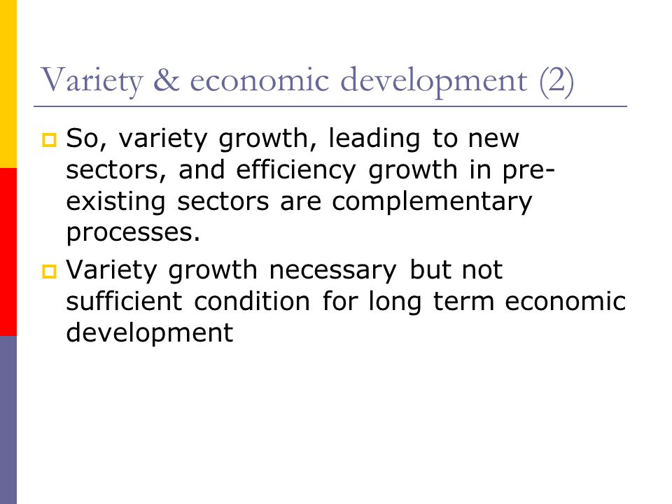 Variety & economic development (2)  So, variety growth, leading to new sectors, and efficiency growth in pre- existing sectors are complementary processes.